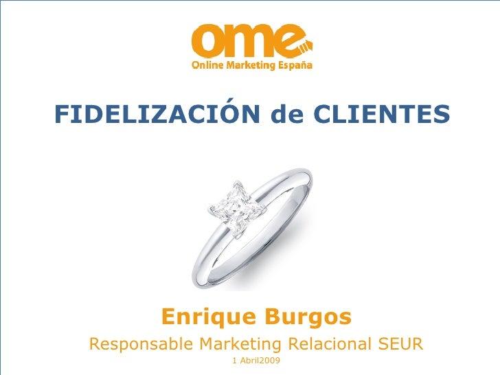 Enrique Burgos Responsable Marketing Relacional SEUR 1 Abril2009 FIDELIZACIÓN de CLIENTES