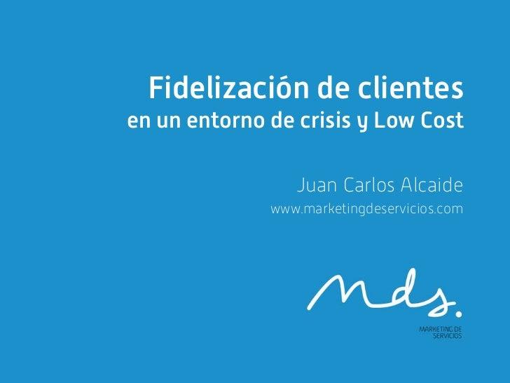 Fidelización de clientesen un entorno de crisis y Low Cost                 Juan Carlos Alcaide              www.marketingd...