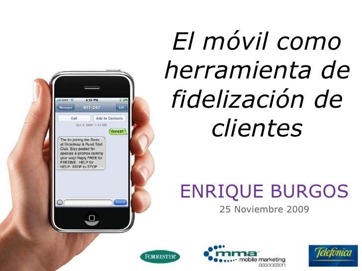 El móvil como herramienta de fidelización de clientes <br />ENRIQUE BURGOS<br />25 Noviembre 2009<br />
