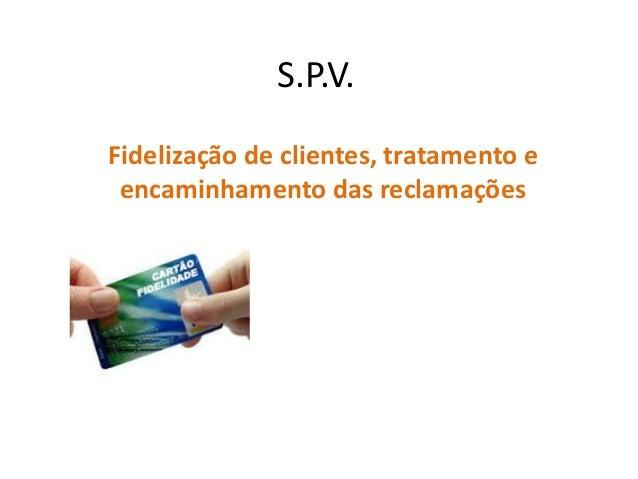 S.P.V. Fidelização de clientes, tratamento e encaminhamento das reclamações