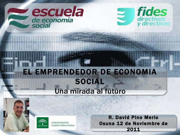 EL EMPRENDEDOR DE ECONOMIA SOCIAL Una mirada al futuro R. David Pino Merlo Osuna 12 de Noviembre de 2011