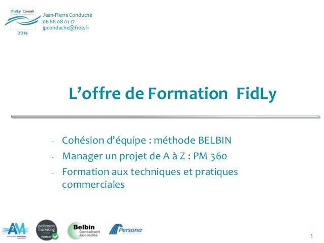 1 Jean-Pierre Conduché 06 88 08 01 17 jpconduche@free.fr 2014 L'offre de Formation FidLy - Cohésion d'équipe : méthode BEL...