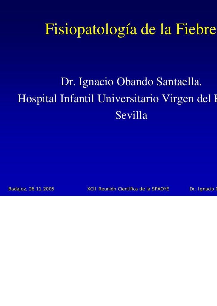 Fisiopatología de la Fiebre            Dr. Ignacio Obando Santaella.   Hospital Infantil Universitario Virgen del Rocío.  ...
