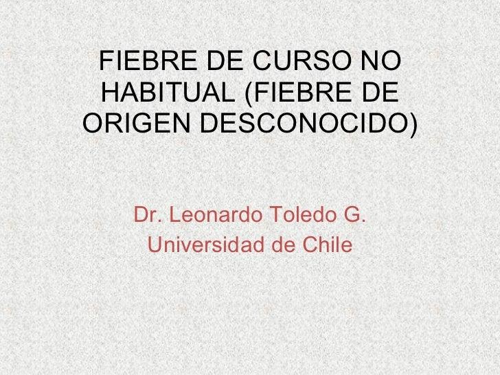 FIEBRE DE CURSO NO HABITUAL (FIEBRE DE ORIGEN DESCONOCIDO) Dr. Leonardo Toledo G. Universidad de Chile