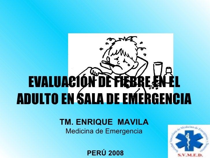 EVALUACIÓN DE FIEBRE EN ELADULTO EN SALA DE EMERGENCIA      TM. ENRIQUE MAVILA       Medicina de Emergencia             PE...