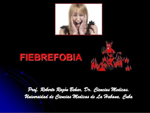 FIEBREFOBIA Prof. Roberto Razón Behar, Dr. Ciencias Medicas. Universidad de Ciencias Medicas de La Habana, Cuba