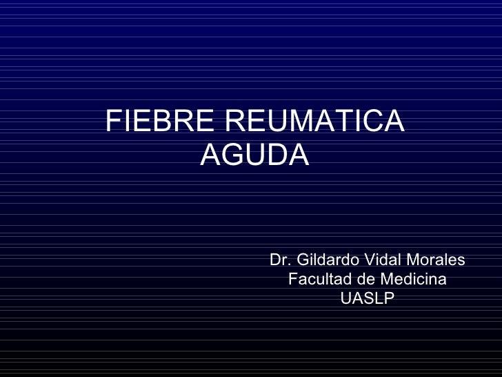FIEBRE REUMATICA AGUDA Dr. Gildardo Vidal Morales Facultad de Medicina UASLP