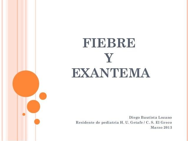 FIEBREYEXANTEMADiego Bautista LozanoResidente de pediatría H. U. Getafe / C. S. El GrecoMarzo 2013