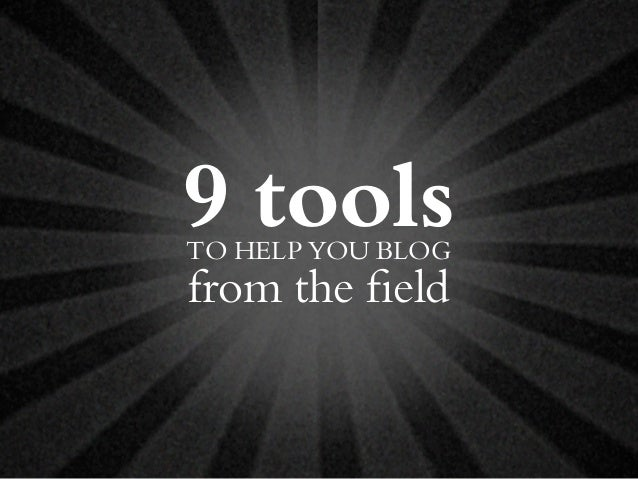 9 toolsTO HELP YOU BLOG from the field