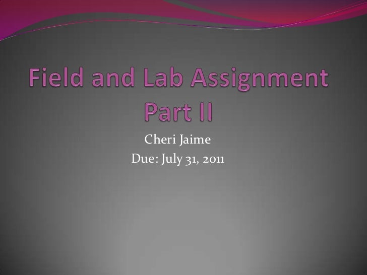 Field and Lab AssignmentPart II<br />Cheri Jaime<br />Due: July 31, 2011<br />