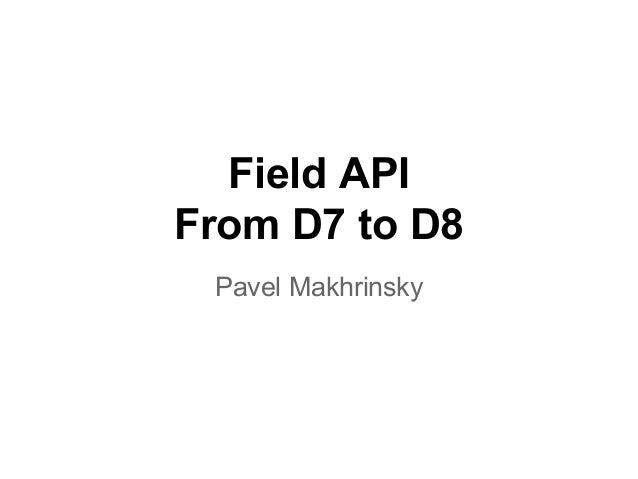 Field API From D7 to D8 Pavel Makhrinsky