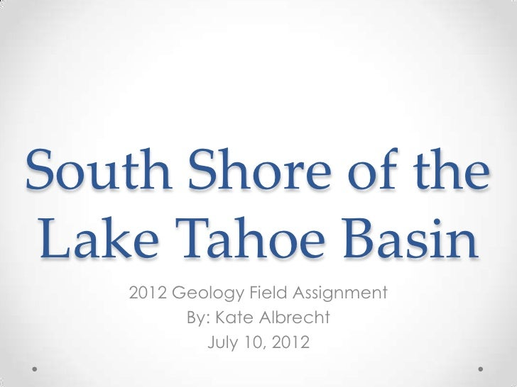 South Shore of theLake Tahoe Basin    2012 Geology Field Assignment          By: Kate Albrecht            July 10, 2012