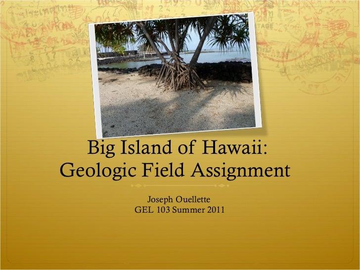 Big Island of Hawaii:  Geologic Field Assignment  <ul><li>Joseph Ouellette  </li></ul><ul><li>GEL 103 Summer 2011 </li></ul>