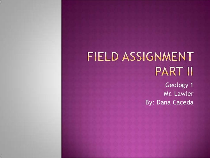 Field assignment part II<br />Geology 1<br />Mr. Lawler<br />By: Dana Caceda<br />