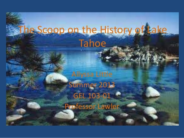 The Scoop on the History of Lake Tahoe Allyssa Little Summer 2013 GEL 103-01 Professor Lawler