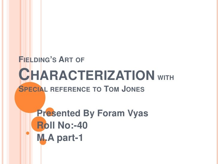 Fielding's Art of Characterization with Special reference to Tom Jones<br />Presented By Foram Vyas <br />Roll No:-40<br /...