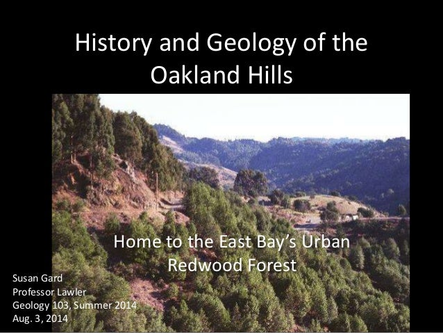 History and Geology of the Oakland Hills Home to the East Bay's Urban Redwood Forest Susan Gard Professor Lawler Geology 1...