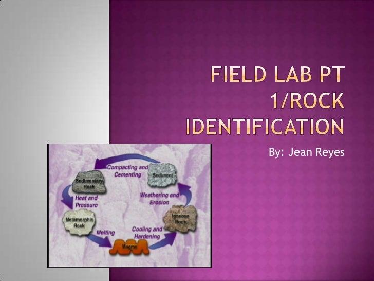 Field Lab PT 1/Rock Identification<br />By: Jean Reyes<br />