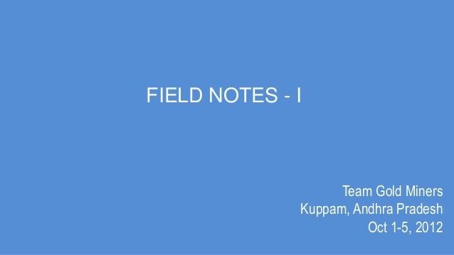 FIELD NOTES - I                    Team Gold Miners              Kuppam, Andhra Pradesh                        Oct 1-5, 2012