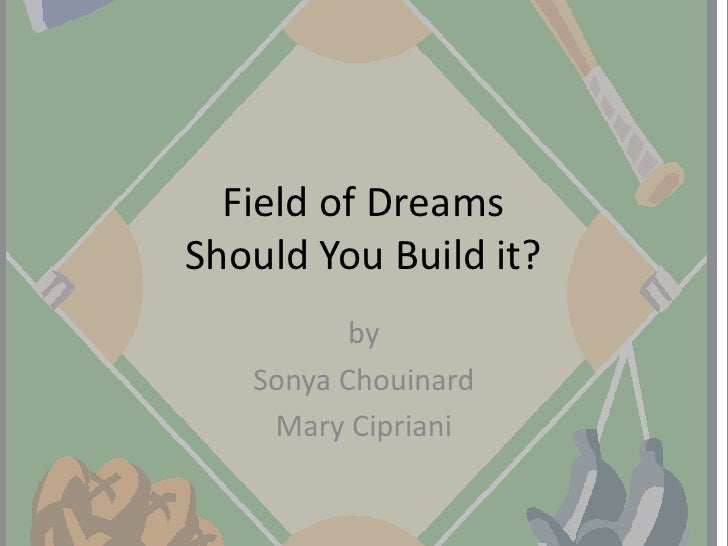 Field of DreamsShould You Build it?<br />by<br />Sonya Chouinard<br />Mary Cipriani<br />