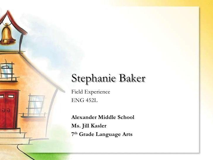 Stephanie BakerField ExperienceENG 452LAlexander Middle SchoolMs. Jill Kasler7th Grade Language Arts