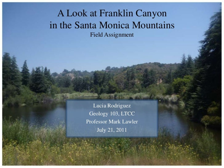 A Look at Franklin Canyon in the Santa Monica MountainsField Assignment<br />Lucia Rodriguez<br />Geology 103, LTCC<br />P...