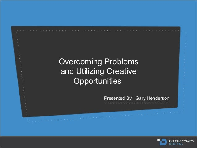 Overcoming Problems and Utilizing Creative Opportunities Presented By: Gary Henderson