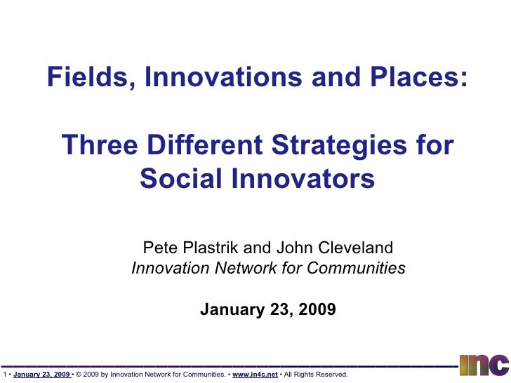 Fields, Innovations and Places: Three Different Strategies for Social Innovators Pete Plastrik and John Cleveland Innovati...