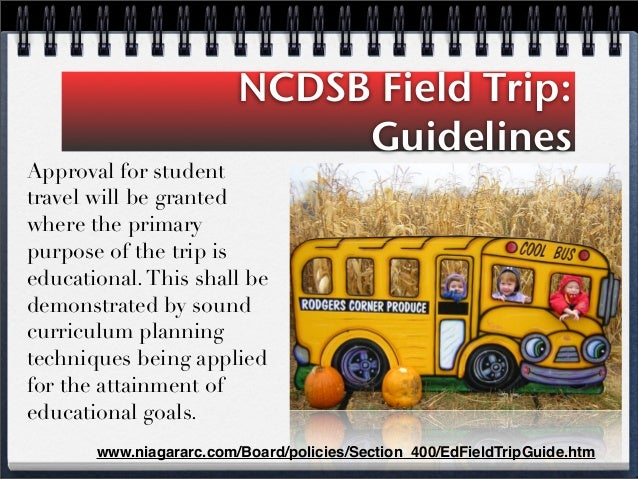 NCDSB Field Trip: Guidelines Approval for student travel will be granted where the primary purpose of the trip is educatio...
