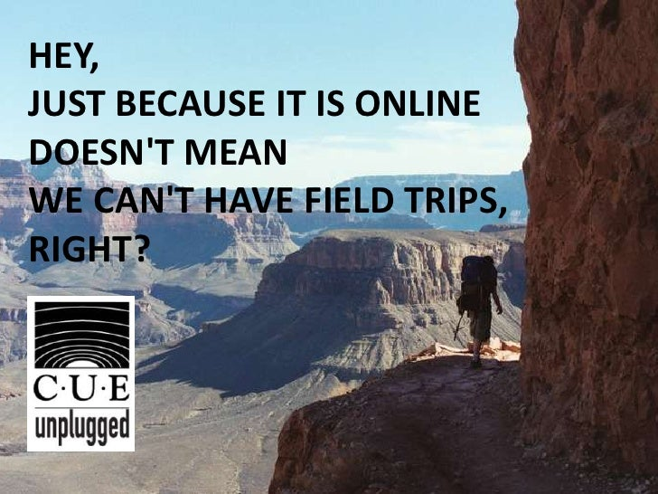 HEY, JUST BECAUSE IT IS ONLINE DOESN'T MEAN WE CAN'T HAVE FIELD TRIPS, RIGHT?<br />