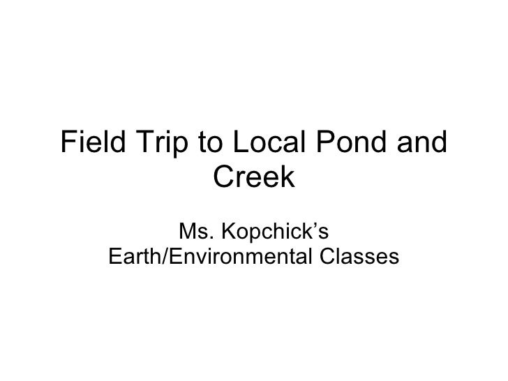 Field Trip to Local Pond and Creek Ms. Kopchick's Earth/Environmental Classes