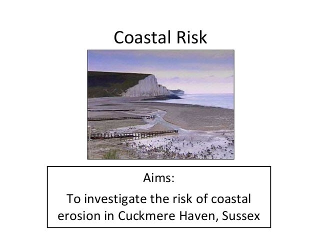 Coastal Risk  Aims: To investigate the risk of coastal erosion in Cuckmere Haven, Sussex