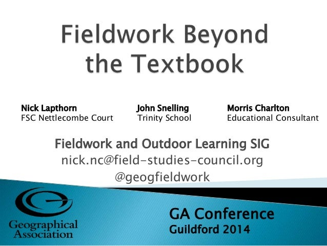Fieldwork and Outdoor Learning SIG nick.nc@field-studies-council.org @geogfieldwork GA Conference Guildford 2014 Nick Lapt...