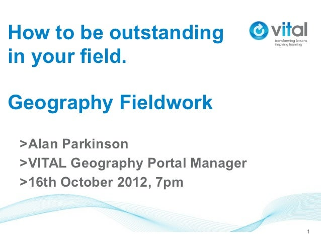 How to be outstandingin your field.Geography Fieldwork >Alan Parkinson >VITAL Geography Portal Manager >16th October 2012,...