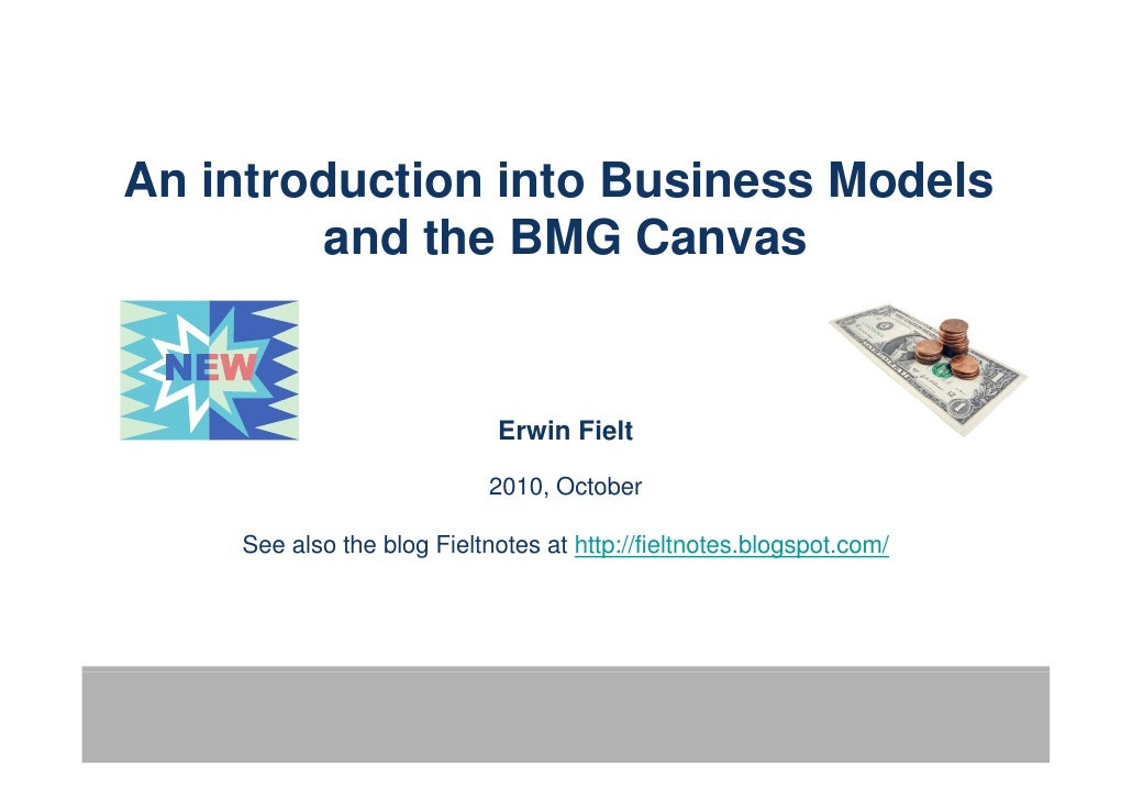An introduction into Business Models         and the BMG Canvas                               Erwin Fielt                 ...