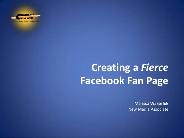Creating a FierceFacebook Fan Page            Marissa Wasseluk          New Media Associate