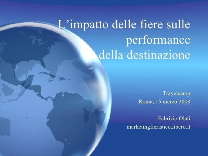 L'impatto delle fiere sulle performance della destinazione Travelcamp Roma, 15 marzo 2008 Fabrizio Olati marketingfieristi...