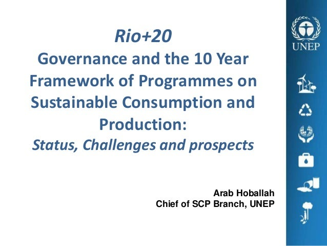 Rio+20 Governance and the 10 YearFramework of Programmes onSustainable Consumption and        Production:Status, Challenge...
