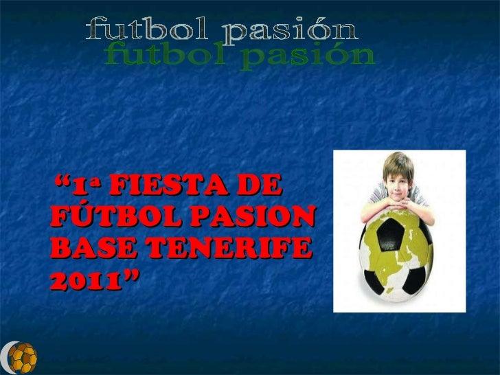 """<ul><li>"""" 1ª FIESTA DE FÚTBOL PASION BASE TENERIFE 2011"""" </li></ul>futbol pasión"""