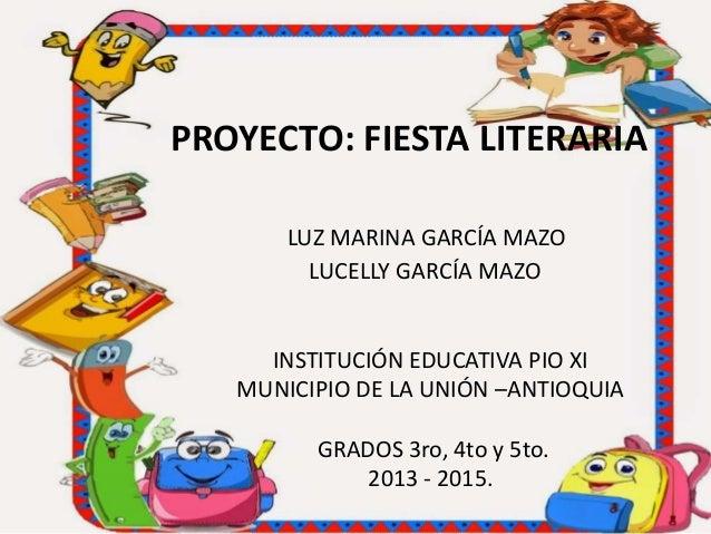 PROYECTO: FIESTA LITERARIA LUZ MARINA GARCÍA MAZO LUCELLY GARCÍA MAZO INSTITUCIÓN EDUCATIVA PIO XI MUNICIPIO DE LA UNIÓN –...