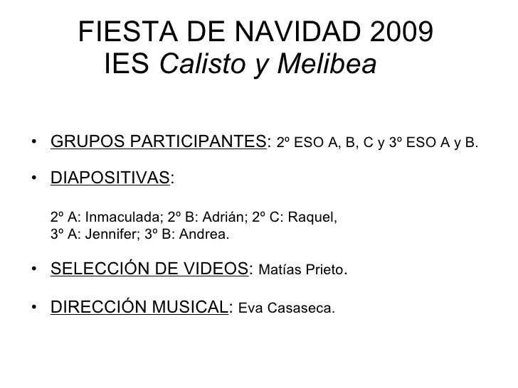 FIESTA DE NAVIDAD 2009 IES  Calisto y Melibea <ul><li>GRUPOS PARTICIPANTES :  2º ESO A, B, C y 3º ESO A y B. </li></ul><ul...