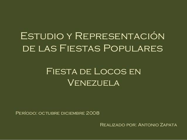 Estudio y Representación de las Fiestas Populares           Fiesta de Locos en               VenezuelaPeríodo: octubre dic...
