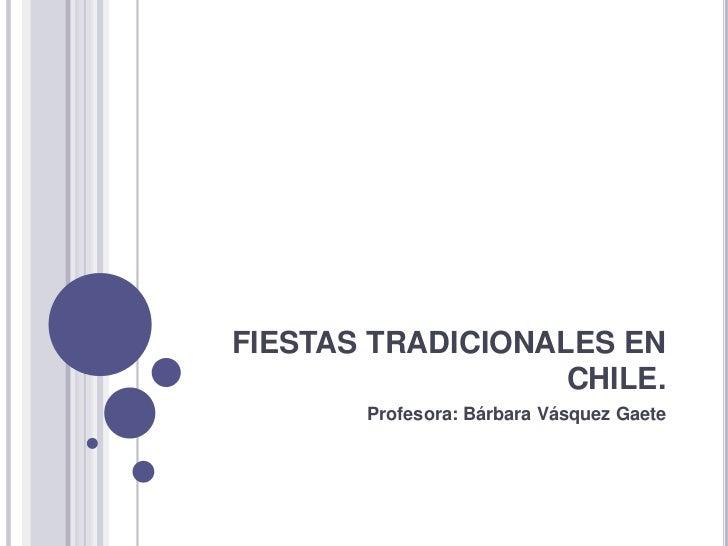 FIESTAS TRADICIONALES EN                   CHILE.       Profesora: Bárbara Vásquez Gaete