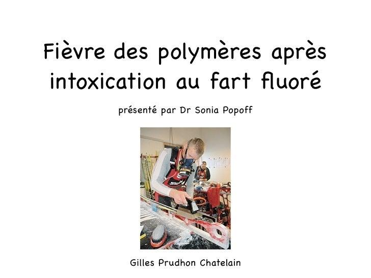 Fièvre des polymères après intoxication au fart fluoré       présenté par Dr Sonia Popoff         Gilles Prudhon Chatelain