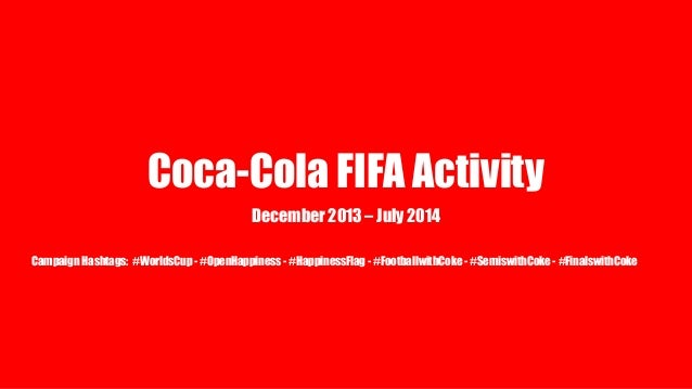 Coca-Cola FIFA Activity December 2013 – July 2014 Campaign Hashtags: #WorldsCup - #OpenHappiness - #HappinessFlag - #Footb...