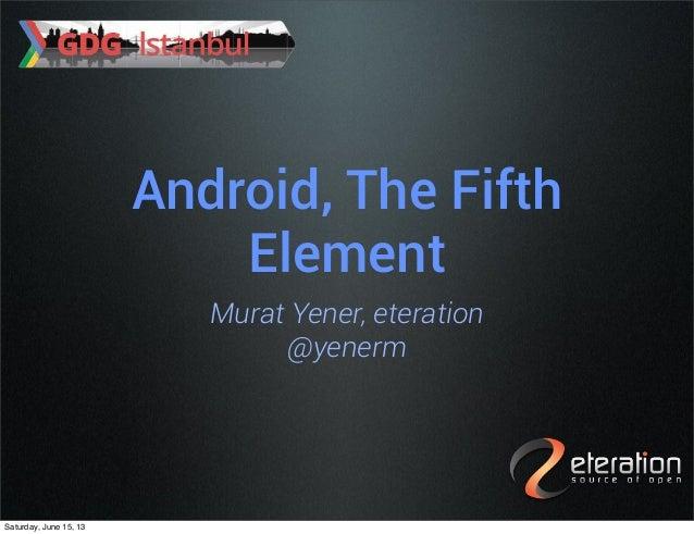 Android, The FifthElementMurat Yener, eteration@yenermSaturday, June 15, 13