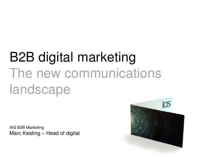 B2B digital marketing<br />The new communications landscape<br />IAS B2B MarketingMarc Keating – Head of digital<br />