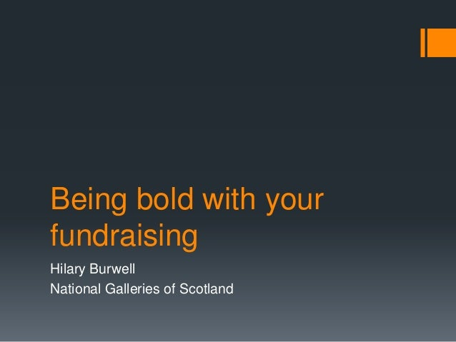 Being bold with your fundraising Hilary Burwell National Galleries of Scotland