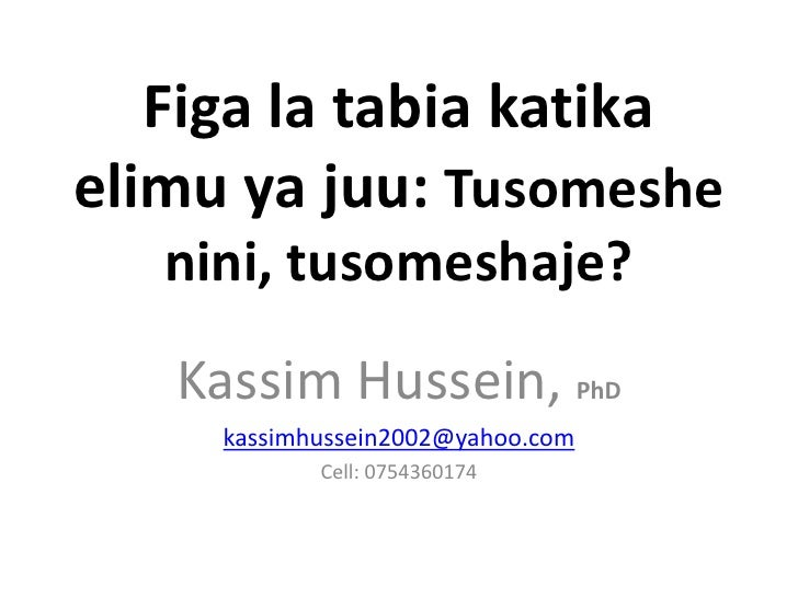 Figa la tabia katikaelimu ya juu: Tusomeshe   nini, tusomeshaje?   Kassim Hussein, PhD     kassimhussein2002@yahoo.com    ...