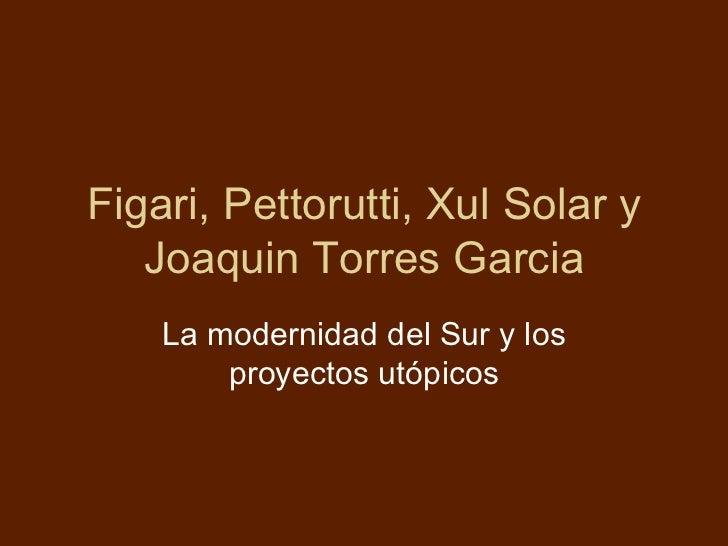 Figari, Pettorutti, Xul Solar y   Joaquin Torres Garcia    La modernidad del Sur y los        proyectos utópicos
